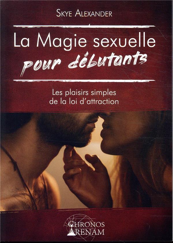 LA MAGIE SEXUELLE POUR DEBUTANTS - LES PLAISIRS SIMPLES DE LA LOI D'ATTRACTION