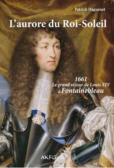L AURORE DU ROI SOLEIL 1661, LE GRAND SEJOUR DE LOUIS XIV A FONTAINEBLEAU