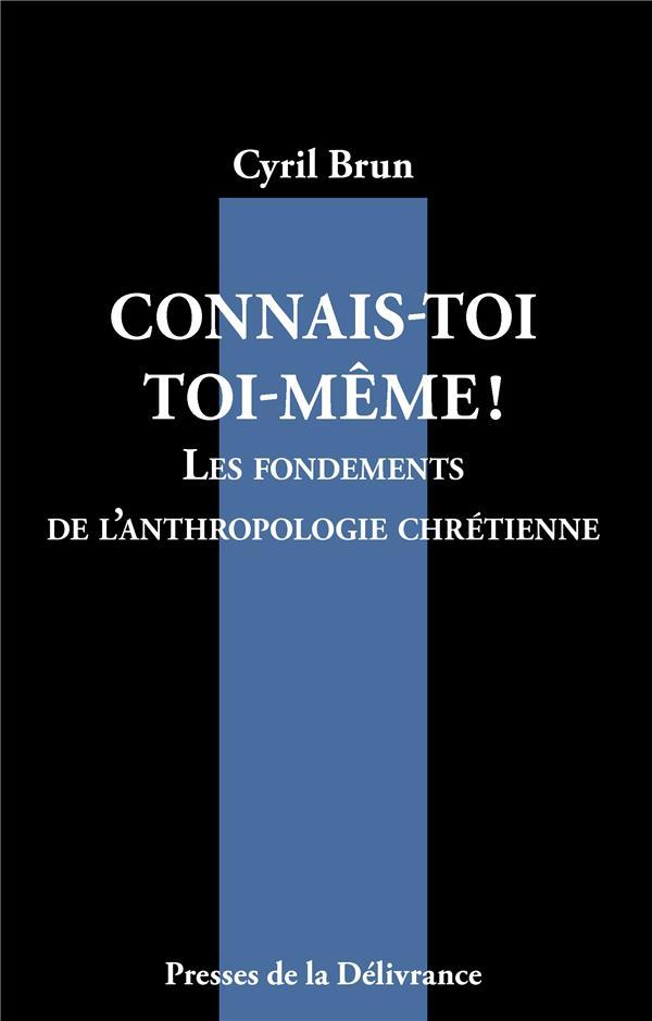 CONNAIS-TOI TOI-MEME! - LES FONDEMENTS DE L'ANTHROPOLOGIE CHRETIENNE