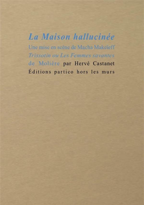 LA MAISON HALLUCINEE - UNE MISE EN SCENE DE MACHA MAKEIEFF TRISSOTIN OU LES FEMMES SAVANTES DE MOLIE