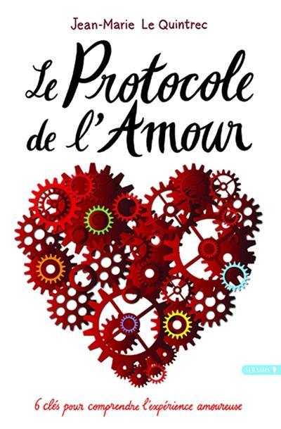 LE PROTOCOLE DE L'AMOUR - 6 CLES POUR COMPRENDRE L'EXPERIENCE AMOUREUSE