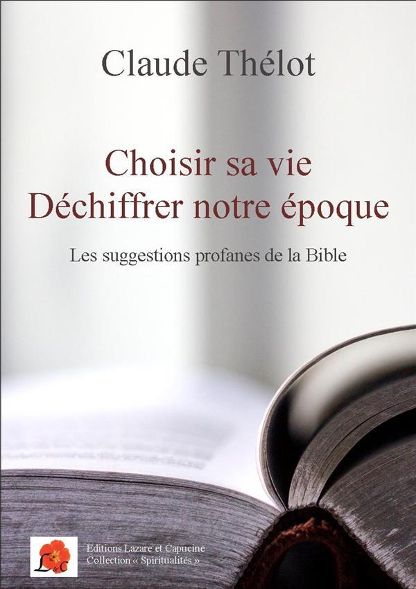 CHOISIR SA VIE - DECHIFFRER NOTRE EPOQUE - LES SUGGESTIONS PROFANES DE LA BIBLE