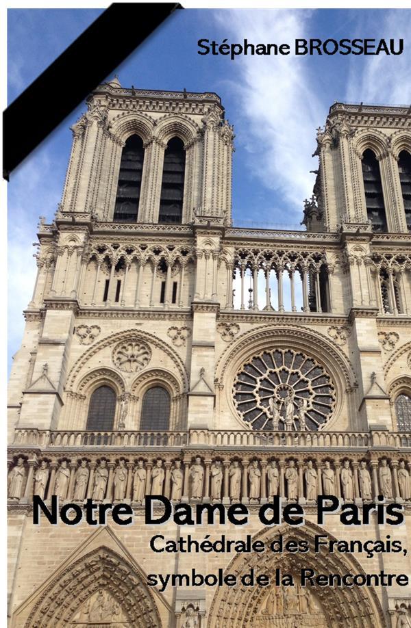 NOTRE-DAME DE PARIS : CATHEDRALE DES FRANCAIS, SYMBOLE DE LA RENCONTRE
