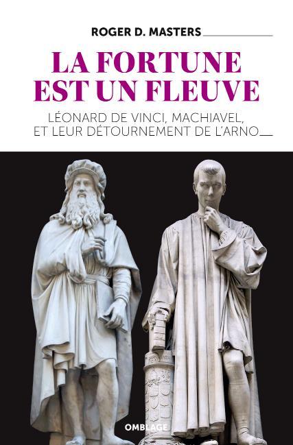 LA FORTUNE EST UN FLEUVE - LEONARD DE VINCI, MACHIAVEL, ET LEUR DETOURNEMENT DE L'ARNO