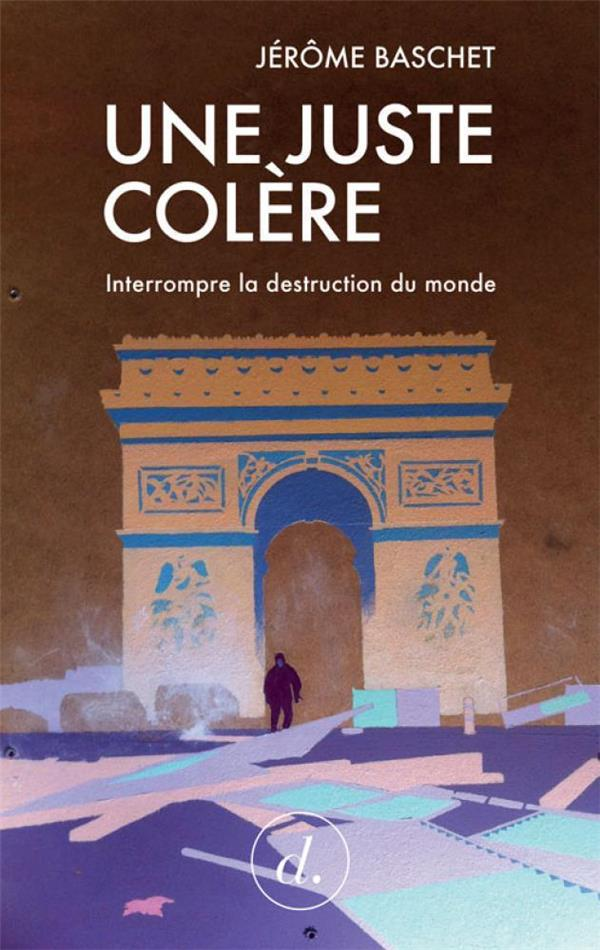 JUSTE COLERE (UNE) - INTERROMPRE LA DESTRUCTION DU MONDE