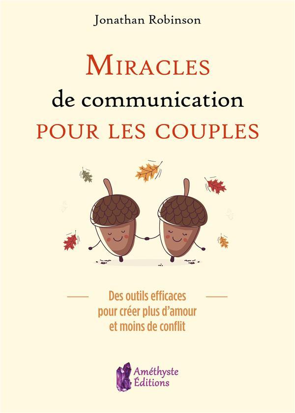 MIRACLES DE COMMUNICATION POUR LES COUPLES - DES OUTILS EFFICACES POUR CREER PLUS D'AMOUR ET MOINS D