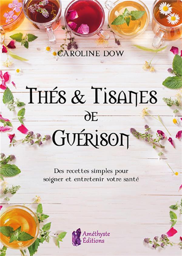 THES ET TISANES DE GUERISON - DES RECETTES SIMPLES POUR SOIGNER ET ENTRETENIR VOTRE SANTE